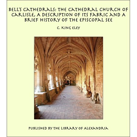 Bell's Cathedrals: The Cathedral Church of Carlisle, A Description of Its Fabric and A Brief History of the Episcopal See - eBook - Halloween Brief Description