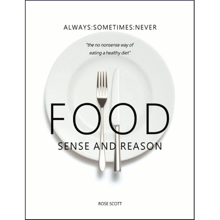 Food Sense and Reason: Always Sometimes Never the No Nonsense Way of Eating a Healthy Diet - (Beyond Diet 5 Foods To Never Eat)