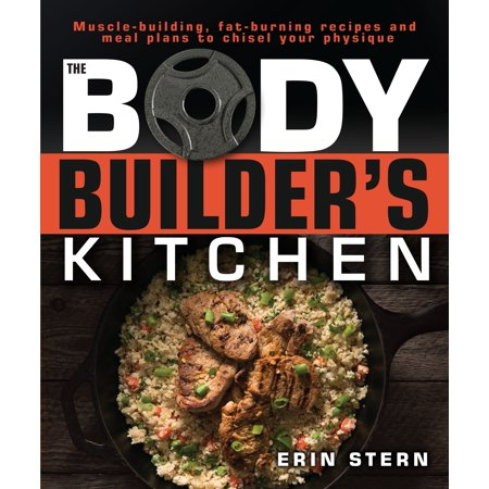 The Bodybuilder's Kitchen : 100 Muscle-Building, Fat Burning Recipes, with Meal Plans to Chisel Your (Best Muscle Building Plan)