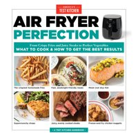 Air Fryer Perfection : From Crispy Fries and Juicy Steaks to Perfect Vegetables, What to Cook & How to  Get the Best Results