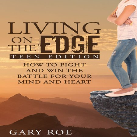 Living on the Edge: How to Fight and Win the Battle for Your Mind and Heart (Teen Edition) -