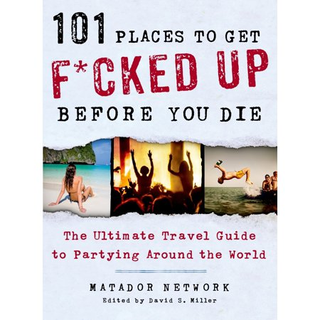 101 Places to Get F*cked Up Before You Die : The Ultimate Travel Guide to Partying Around the (Best Place To Get Travel Size Items)