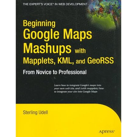 Beginning Google Maps Mashups With Mapplets  Kml And Georss  From Novice To Professional