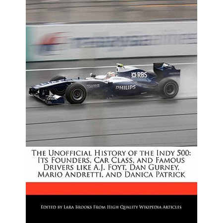 The Unofficial History of the Indy 500 : Its Founders, Car Class, and Famous Drivers Like A.J. Foyt, Dan Gurney, Mario Andretti, and Danica Patrick ()