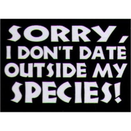 Sorry I Don't Date Outside My Species Magnet