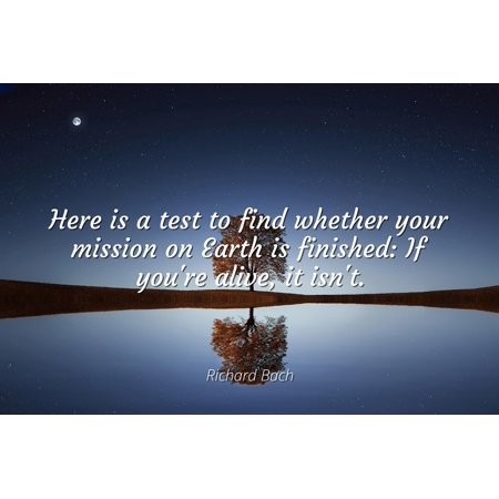 Richard Bach - Famous Quotes Laminated POSTER PRINT 24x20 - Here is a test to find whether your mission on Earth is finished: If you're alive, it isn't.