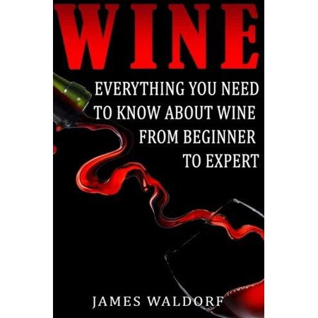 Everything Wine Book - Wine : Everything You Need to about Wine from Beginner to Expert