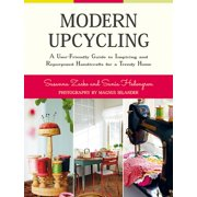 Modern Upcycling : A User-Friendly Guide to Inspiring and Repurposed Handicrafts for a Trendy Home