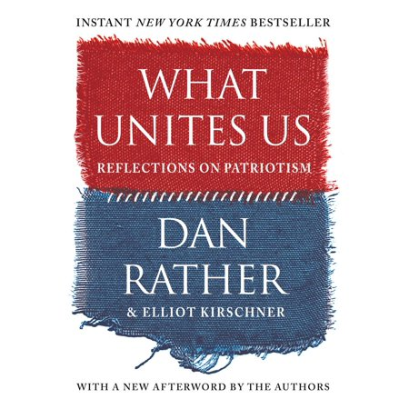 What Unites Us : Reflections on Patriotism AN INSTANT NEW YORK TIMES BESTSELLER  I find myself thinking deeply about what it means to love America, as I surely do.  --Dan Rather At a moment of crisis over our national identity, venerated journalist Dan Rather has emerged as a voice of reason and integrity, reflecting on--and writing passionately about--what it means to be an American. Now, with this collection of original essays, he reminds us of the principles upon which the United States was founded. Looking at the freedoms that define us, from the vote to the press; the values that have transformed us, from empathy to inclusion to service; the institutions that sustain us, such as public education; and the traits that helped form our young country, such as the audacity to take on daunting challenges in science and medicine, Rather brings to bear his decades of experience on the frontlines of the world's biggest stories. As a living witness to historical change, he offers up an intimate view of history, tracing where we have been in order to help us chart a way forward and heal our bitter divisions. With a fundamental sense of hope, What Unites Us is the book to inspire conversation and listening, and to remind us all how we are, finally, one.