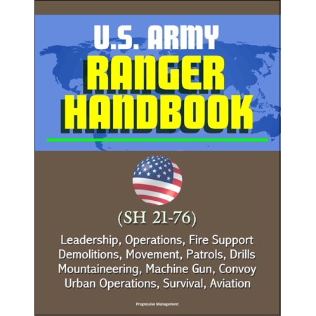 U.S. Army Ranger Handbook (SH 21-76) - Leadership, Operations, Fire Support, Demolitions, Movement, Patrols, Drills, Mountaineering, Machine Gun, Convoy, Urban Operations, Survival, Aviation -