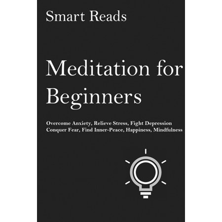 Meditation for Beginners: Overcome Anxiety, Relieve Stress, Fight Depression, Conquer Fear, Find Inner Peace, Happiness, Mindfulness -
