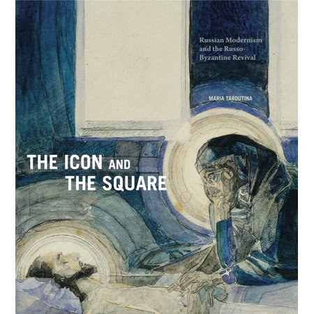 The Icon and the Square : Russian Modernism and the Russo-Byzantine (Penn Square 10)