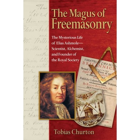 The Magus of Freemasonry : The Mysterious Life of Elias Ashmole--Scientist, Alchemist, and Founder of the Royal
