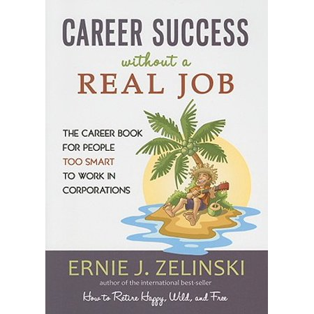Career Success Without a Real Job : The Career Book for People Too Smart to Work in (Best Jobs For Veterans Without Degrees)