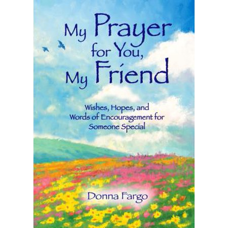 My Prayer for You, My Friend : Wishes, Hopes, and Words of Encouragement for Someone
