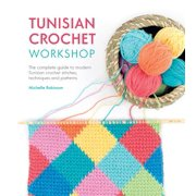 Tunisian Crochet Workshop : The Complete Guide to Modern Tunisian Crochet Stitches, Techniques and Patterns