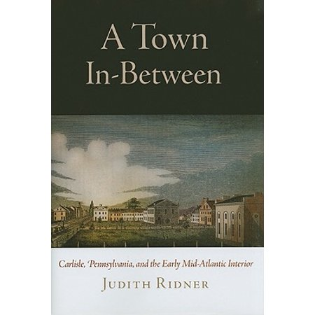 A Town In-Between : Carlisle, Pennsylvania, and the Early Mid-Atlantic Interior This study of eighteenth-century Carlisle, Pennsylvania, and its Scots-Irish inhabitants reconsiders the role early American towns played in the development of the American interior. Towns were not spearheads of a progressive Euro-American civilization but volatile places functioning in the middle of a diverse and dynamic mid-Atlantic.