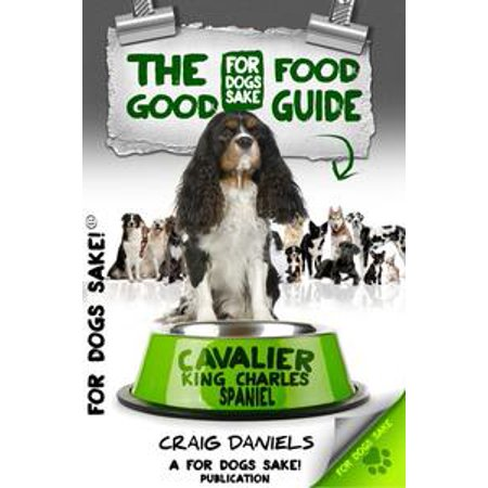 Tri Cavalier King Charles Spaniel - The Good Cavalier King Charles Spaniel Food Guide - eBook