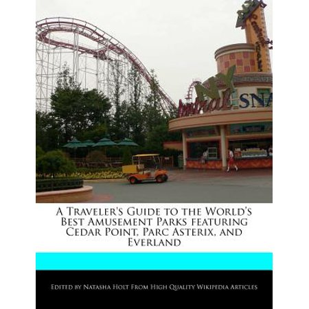 A Traveler's Guide to the World's Best Amusement Parks Featuring Cedar Point, Parc Asterix, and