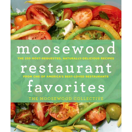 Moosewood Restaurant Favorites : The 250 Most-Requested, Naturally Delicious Recipes from One of America's Best-Loved