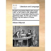 English Proprieties Fitted with Proper Latin : Or an Index to Mr. Willymott's Two Books of Examples Fitted to Lily's Grammar-Rules, for the Use of Eton-School. by the Author of Those Books.