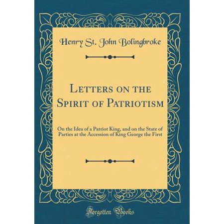 Letters on the Spirit of Patriotism : On the Idea of a Patriot King, and on the State of Parties at the Accession of King George the First (Classic Reprint)