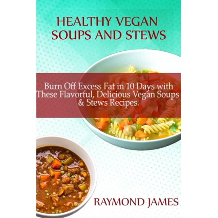 Healthy Vegan Soups & Stews: Burn Off Excess Fat in 10 Days with These Flavorful, Delicious Vegan Soups & Stews Recipes -