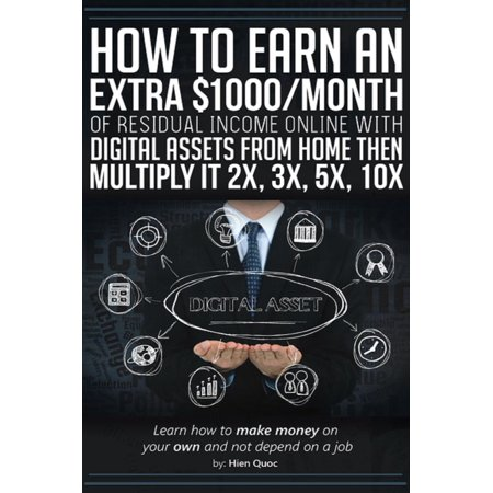 How to Earn An Extra $1000/Month of Residual Income Online With Digital Assets From Home Then Multiply It 2X, 3X, 5X, 10X - Learn How to Make Money On Your Own and Not Depend On A Job -