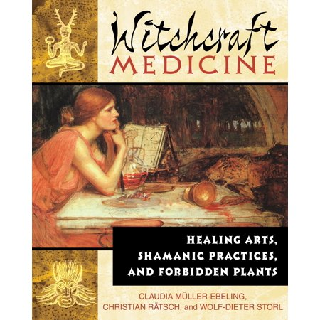 Witchcraft Medicine : Healing Arts, Shamanic Practices, and Forbidden Plants