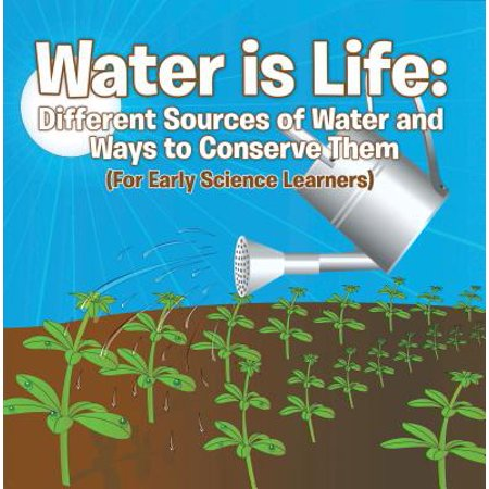 Water is Life: Different Sources of Water and Ways to Conserve Them (For Early Science Learners) -