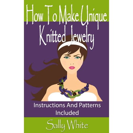 How To Make Unique Knitted Jewelry: Instructions And Patterns Included - eBook