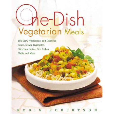 One-Dish Vegetarian Meals: 150 Easy, Wholesome, and Delicious Soups, Stews, Casseroles, Stir-Fries, Pastas,... by