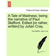 A Tale of Madness; Being the Narrative of Paul Stafford. Edited [Or Rather, Written] by Julian Cray.