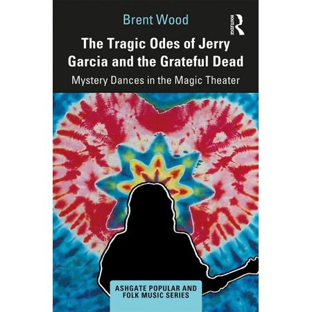 Ashgate Popular and Folk Music: The Tragic Odes of Jerry Garcia and the Grateful Dead:Mystery Dances in the Magic Theater / Edition 1(Hardcover)