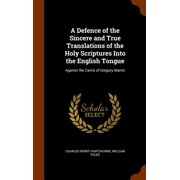 A Defence of the Sincere and True Translations of the Holy Scriptures Into the English Tongue : Against the Cavils of Gregory Martin