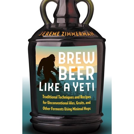 Brew Beer Like a Yeti : Traditional Techniques and Recipes for Unconventional Ales, Gruits, and Other Ferments Using Minimal Hops