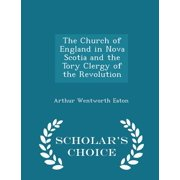 The Church of England in Nova Scotia and the Tory Clergy of the Revolution - Scholar's Choice Edition Paperback