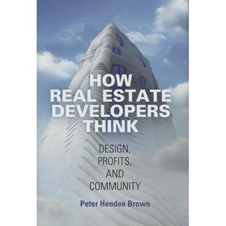 How Real Estate Developers Think : Design, Profits, and