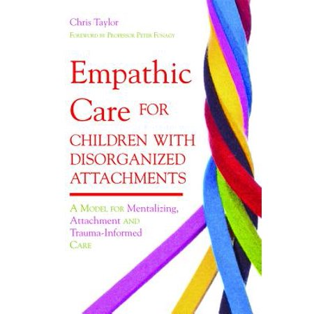 Empathic Care for Children with Disorganized Attachments : A Model for Mentalizing, Attachment and Trauma-Informed Care