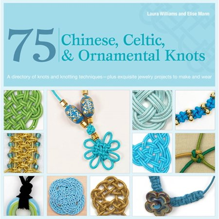75 Chinese, Celtic & Ornamental Knots : A Directory of Knots and Knotting Techniques--Plus Exquisite Jewelry Projects to Make and (Macrame Book)