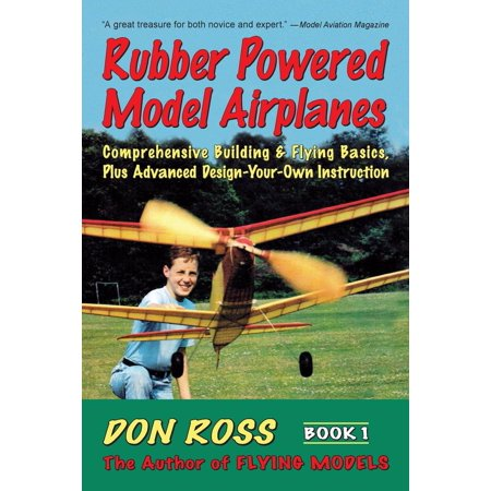 Rubber Powered Model Airplanes: Comprehensive Building & Flying Basics, Plus Advanced Design-Your-Own Instruction (Advance Model)