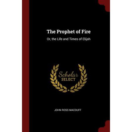 The Prophet of Fire : Or, the Life and Times of