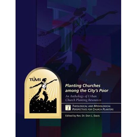 Church Planters - Planting Churches Among the City's Poor : An Anthology of Urban Church Planting R: Volume 1: Theological and Missiological Perspectives for Church Planters