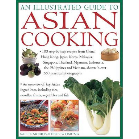 An Illustrated Guide to Asian Cooking : 100 Step-By-Step Recipes from China, Hong Kong, Japan, Korea, Malaysia, Singapore, Thailand, Myanmar, Indonesia, the Philippines and Vietnam, Shown in Over 660 Practical