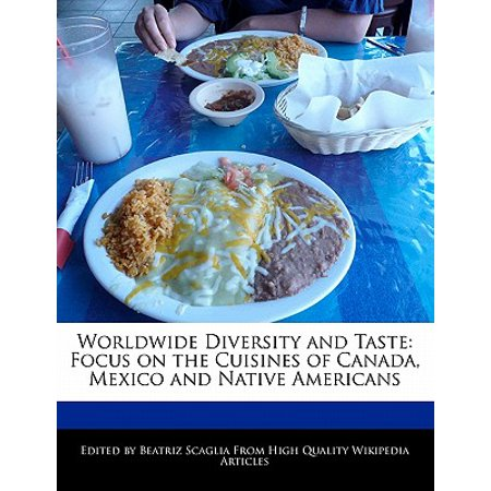 Worldwide Diversity and Taste : Focus on the Cuisines of Canada, Mexico and Native Americans (Native American Cuisine)