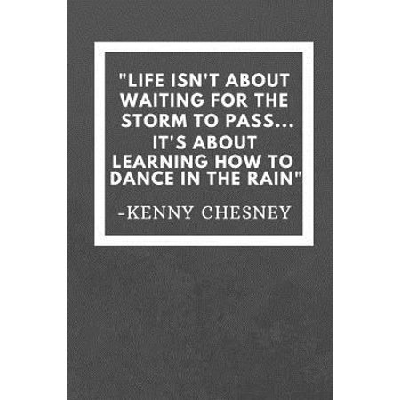 Life Isn't about waiting for the storm to pass... It's about learning how to dance in the rain: Kenny Chesney Inspirational Quote Fan Novelty Notebook (Stop Waiting For The Storm To Pass)