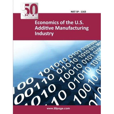 Economics Of The U S  Additive Manufacturing Industry