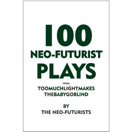 100 Neo-Futurist Plays : From Too Much Light Makes the Baby Go