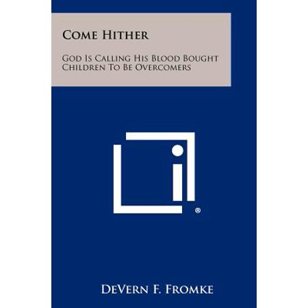 Come Hither : God Is Calling His Blood Bought Children To Be Overcomers (Paperback)