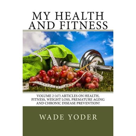 My Health and Fitness Volume 2: Volume 2 (47) Articles on Health, Fitness, Weight Loss and Chronic Disease Prevention!
